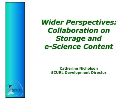 Wider Perspectives: Collaboration on Storage and e-Science Content Wider Perspectives: Collaboration on Storage and e-Science Content Catherine Nicholson.