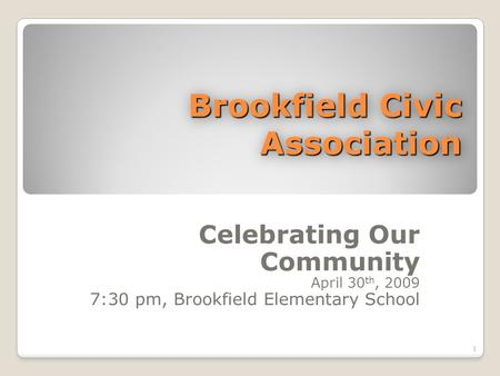 Brookfield Civic Association Celebrating Our Community April 30 th, 2009 7:30 pm, Brookfield Elementary School 1.