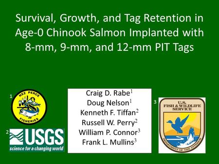 Craig D. Rabe 1 Doug Nelson 1 Kenneth F. Tiffan 2 Russell W. Perry 2 William P. Connor 3 Frank L. Mullins 3 2 1 3 Survival, Growth, and Tag Retention in.