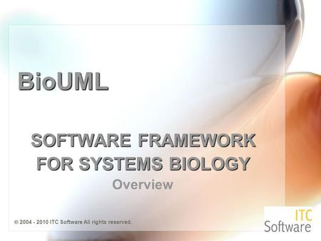 BioUML SOFTWARE FRAMEWORK FOR SYSTEMS BIOLOGY Overview  2004 - 2010 ITC Software All rights reserved.