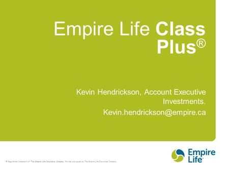 ® Registered trademark of The Empire Life Insurance Company. Policies are issued by The Empire Life Insurance Company. Empire Life Class Plus ® Kevin Hendrickson,