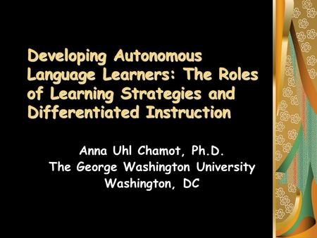 Developing Autonomous Language Learners: The Roles of Learning Strategies and Differentiated Instruction Anna Uhl Chamot, Ph.D. The George Washington University.