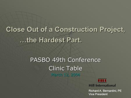 Close Out of a Construction Project, …the Hardest Part. PASBO 49th Conference Clinic Table March 12, 2004 Richard A. Bernardini, PE Vice President.