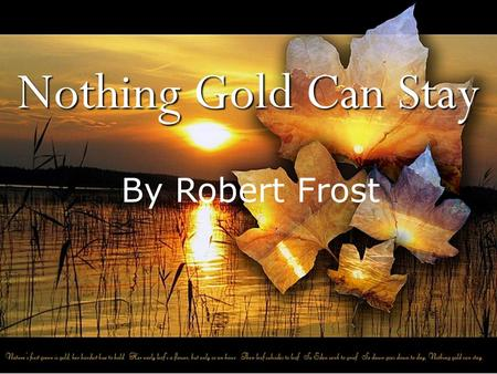 Nothing Gold Can Stay By Robert Frost. NOTHING GOLD CAN STAY Nature's first green is gold, Her hardest hue to hold. Her early leaf's a flower; But only.