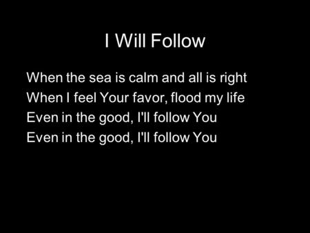 When the sea is calm and all is right When I feel Your favor, flood my life Even in the good, I'll follow You I Will Follow.