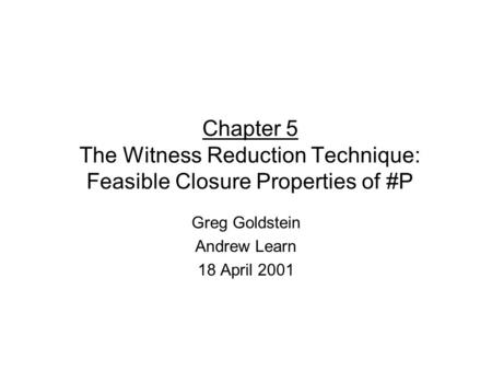 Chapter 5 The Witness Reduction Technique: Feasible Closure Properties of #P Greg Goldstein Andrew Learn 18 April 2001.