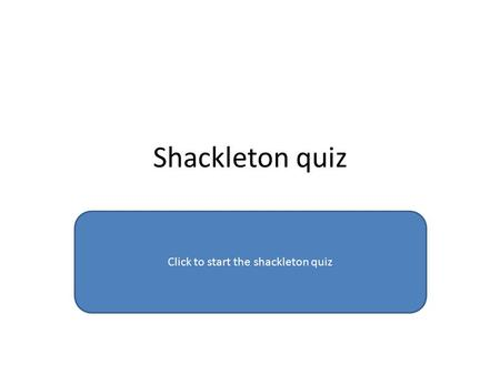 Shackleton quiz Click to start the shackleton quiz.