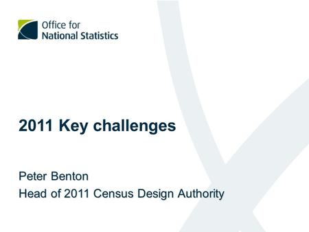 2011 Key challenges Peter Benton Head of 2011 Census Design Authority.