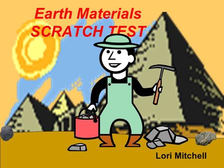 Earth Materials SCRATCH TEST Lori Mitchell. We are the Rock Hounds Been looking for clues Time after time Hounded volcanoes Searching the old mines Found.