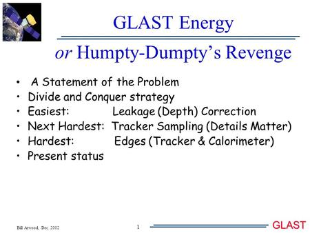 Bill Atwood, Dec. 2002 GLAST 1 GLAST Energy or Humpty-Dumpty's Revenge A Statement of the Problem Divide and Conquer strategy Easiest: Leakage (Depth)