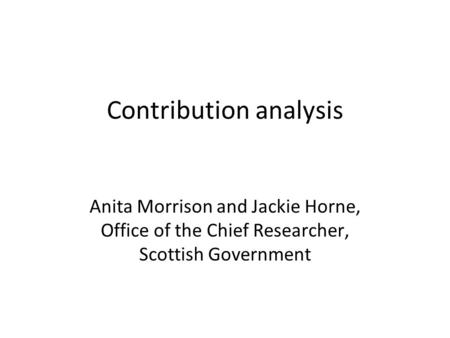 Contribution analysis Anita Morrison and Jackie Horne, Office of the Chief Researcher, Scottish Government.