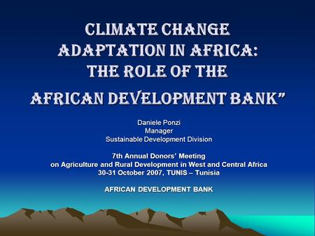 "Climate Change Adaptation in Africa: the Role of the African Development Bank"" Daniele Ponzi Manager Sustainable Development Division 7th Annual Donors'"