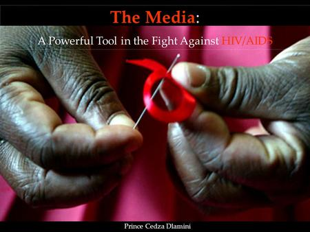 The Media: A Powerful Tool in the Fight Against HIV/AIDS Prince Cedza Dlamini.