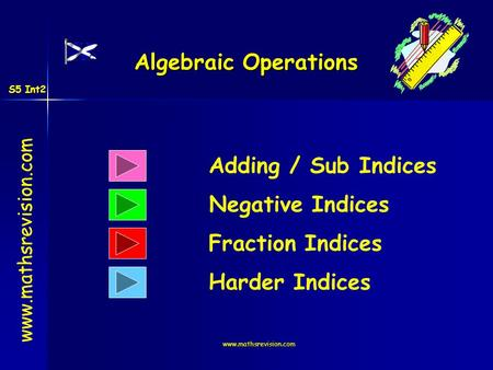Www.mathsrevision.com Algebraic Operations Adding / Sub Indices Negative Indices www.mathsrevision.com Fraction Indices Harder Indices S5 Int2.