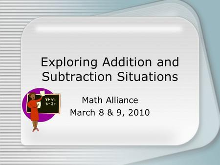 Exploring Addition and Subtraction Situations Math Alliance March 8 & 9, 2010.