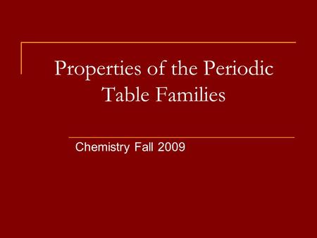 Properties of the Periodic Table Families Chemistry Fall 2009.