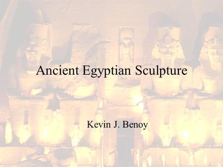 Ancient Egyptian Sculpture Kevin J. Benoy. Ancient Egyptian Sculpture Like painting and low- relief carving, sculptures were generally carved in particular.