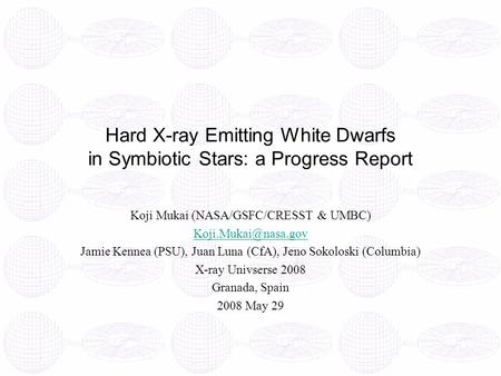 Hard X-ray Emitting White Dwarfs in Symbiotic Stars: a Progress Report Koji Mukai (NASA/GSFC/CRESST & UMBC) Jamie Kennea (PSU), Juan.