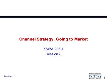 1 Ganesh Iyer Channel Strategy: Going to Market XMBA 206.1 Session 8.