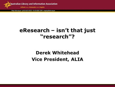 "EResearch – isn't that just ""research""? Derek Whitehead Vice President, ALIA."