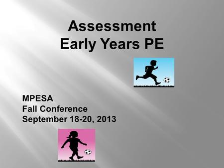 Assessment Early Years PE MPESA Fall Conference September 18-20, 2013.