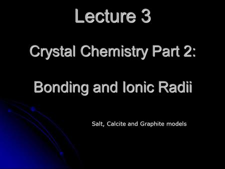 Lecture 3 Crystal Chemistry Part 2: Bonding and Ionic Radii Salt, Calcite and Graphite models.