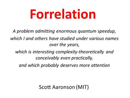Scott Aaronson (MIT) Forrelation A problem admitting enormous quantum speedup, which I and others have studied under various names over the years, which.