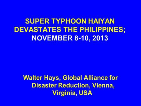 SUPER TYPHOON HAIYAN DEVASTATES THE PHILIPPINES; NOVEMBER 8-10, 2013 Walter Hays, Global Alliance for Disaster Reduction, Vienna, Virginia, USA.