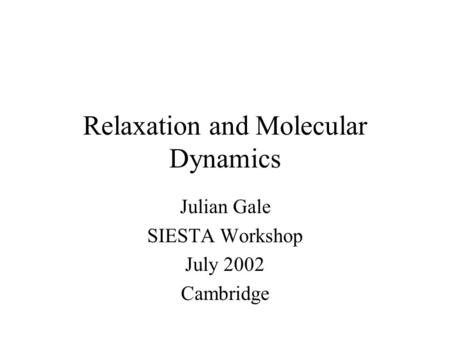 Relaxation and Molecular Dynamics Julian Gale SIESTA Workshop July 2002 Cambridge.