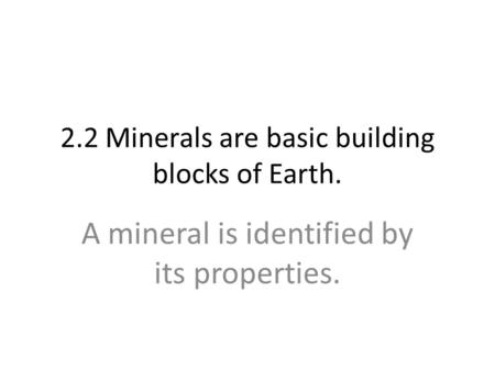 2.2 Minerals are basic building blocks of Earth. A mineral is identified by its properties.