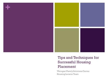 + Tips and Techniques for Successful Housing Placement Weingart Family Solutions Center Housing Locator Team.