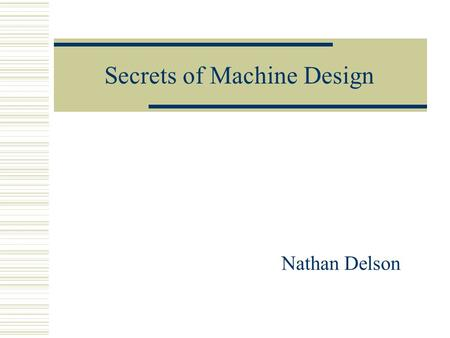 Secrets of Machine Design Nathan Delson. Learning Machine Design Includes:  Looking at existing designs Take things apart  Applying Engineering Theory.