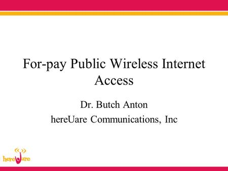 For-pay Public Wireless Internet Access Dr. Butch Anton hereUare Communications, Inc.