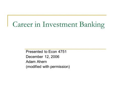 Career in Investment Banking Presented to Econ 4751 December 12, 2006 Adam Ahern (modified with permission)