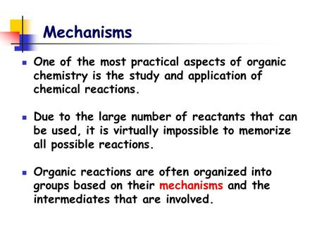 Mechanisms One of the most practical aspects of organic chemistry is the study and application of chemical reactions. Due to the large number of reactants.