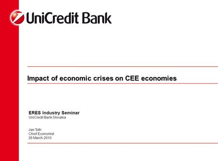 Impact of economic crises on CEE economies ERES Industry Seminar UniCredit Bank Slovakia Jan Toth Chief Economist 26 March 2010.