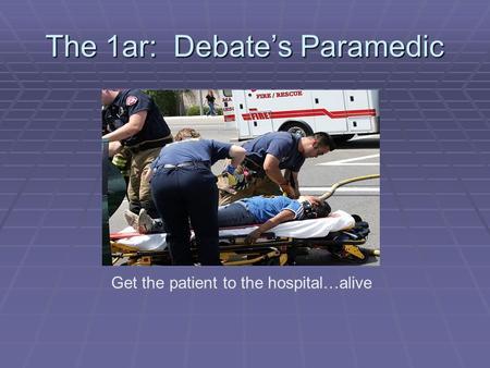The 1ar: Debate's Paramedic Get the patient to the hospital…alive.