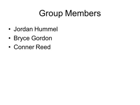 Group Members Jordan Hummel Bryce Gordon Conner Reed.