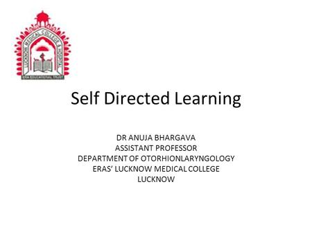Self Directed Learning DR ANUJA BHARGAVA ASSISTANT PROFESSOR DEPARTMENT OF OTORHIONLARYNGOLOGY ERAS' LUCKNOW MEDICAL COLLEGE LUCKNOW.