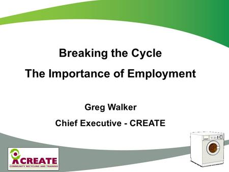 Breaking the Cycle The Importance of Employment Greg Walker Chief Executive - CREATE.