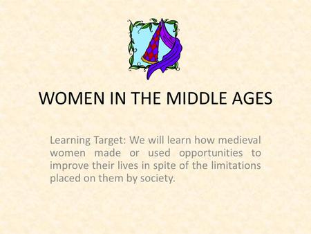WOMEN IN THE MIDDLE AGES Learning Target: We will learn how medieval women made or used opportunities to improve their lives in spite of the limitations.