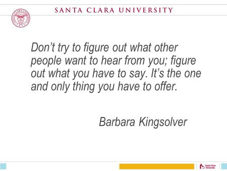 Don't try to figure out what other people want to hear from you; figure out what you have to say. It's the one and only thing you have to offer. Barbara.