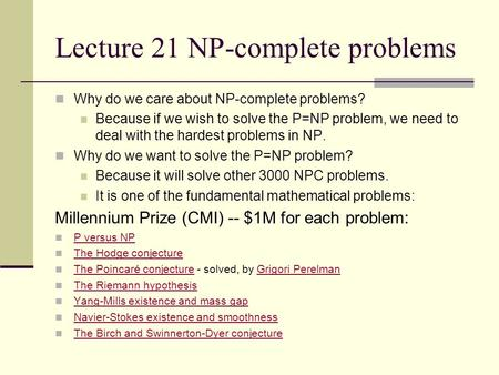 Lecture 21 NP-complete problems Why do we care about NP-complete problems? Because if we wish to solve the P=NP problem, we need to deal with the hardest.