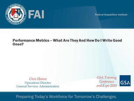 Performance Metrics 1 Performance Metrics – What Are They And How Do I Write Good Ones? Chris Hamm Operations Director General Services Administration.