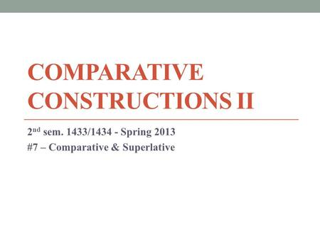 COMPARATIVE CONSTRUCTIONS II 2 nd sem. 1433/1434 - Spring 2013 #7 – Comparative & Superlative.