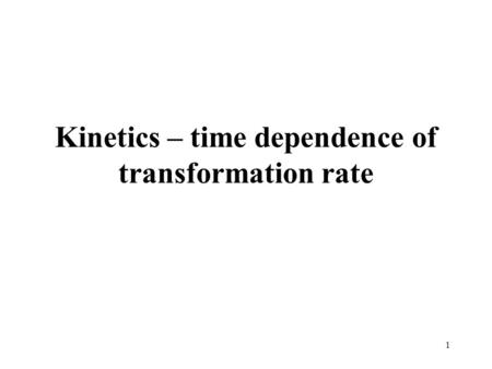 1 Kinetics – time dependence of transformation rate.
