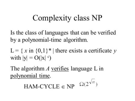 Complexity class NP Is the class of languages that can be verified by a polynomial-time algorithm. L = { x in {0,1}* | there exists a certificate y with.