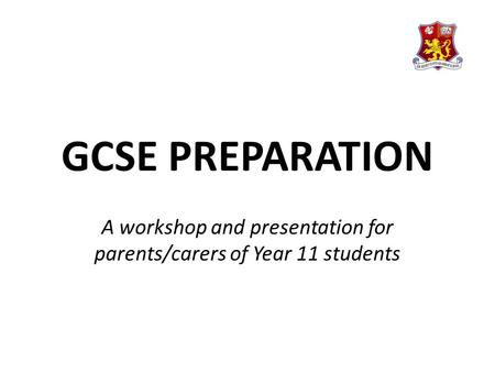 GCSE PREPARATION A workshop and presentation for parents/carers of Year 11 students.