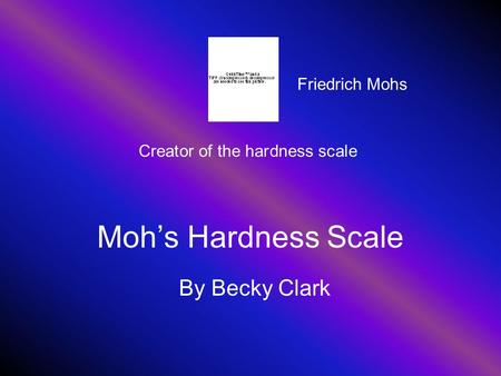 Moh's Hardness Scale By Becky Clark Creator of the hardness scale Friedrich Mohs.