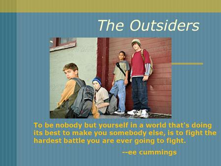 The Outsiders To be nobody but yourself in a world that's doing its best to make you somebody else, is to fight the hardest battle you are ever going to.